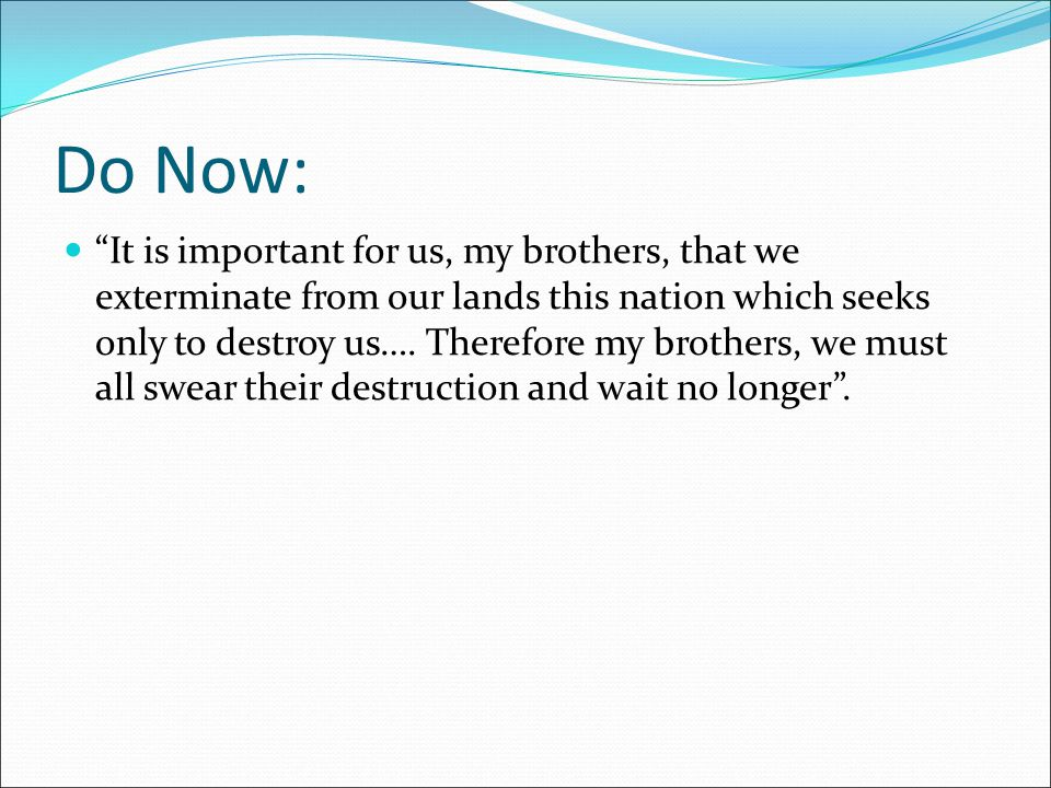 Do Now: It is important for us, my brothers, that we exterminate from our lands this nation which seeks only to destroy us….