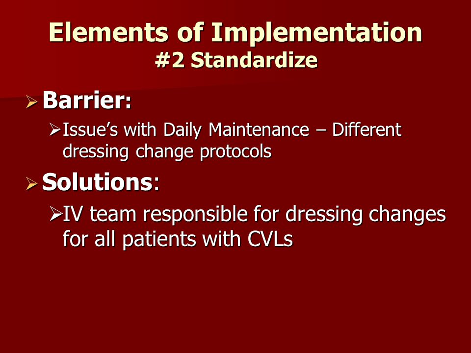 Elements of Implementation #2 Standardize  Barrier :  Issue's with Daily Maintenance – Different dressing change protocols  Solutions:  IV team responsible for dressing changes for all patients with CVLs