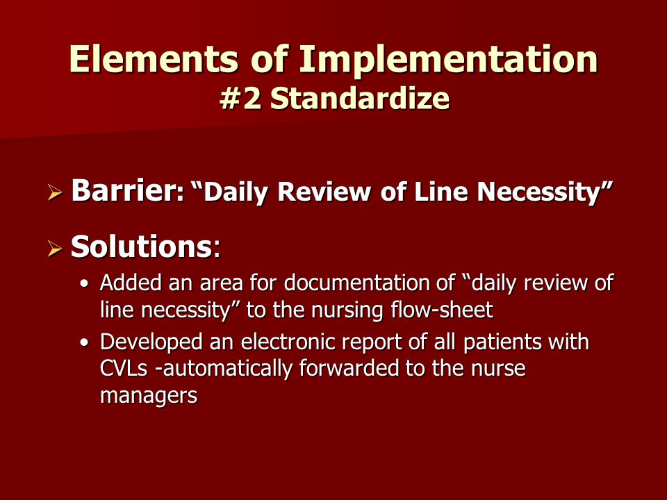 Elements of Implementation #2 Standardize  Barrier : Daily Review of Line Necessity  Solutions: Added an area for documentation of daily review of line necessity to the nursing flow-sheetAdded an area for documentation of daily review of line necessity to the nursing flow-sheet Developed an electronic report of all patients with CVLs -automatically forwarded to the nurse managersDeveloped an electronic report of all patients with CVLs -automatically forwarded to the nurse managers