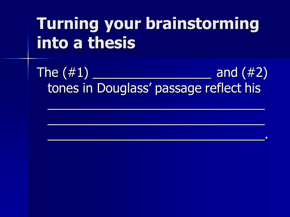 Turning your brainstorming into a thesis The (#1) _________________ and (#2) tones in Douglass' passage reflect his _______________________________ _______________________________ _______________________________.