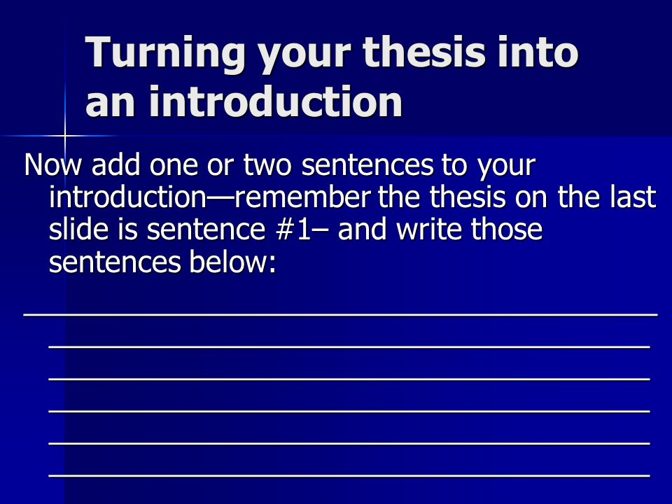 Turning your thesis into an introduction Now add one or two sentences to your introduction—remember the thesis on the last slide is sentence #1– and write those sentences below: _______________________________________ _____________________________________ _____________________________________ _____________________________________ _____________________________________ _____________________________________