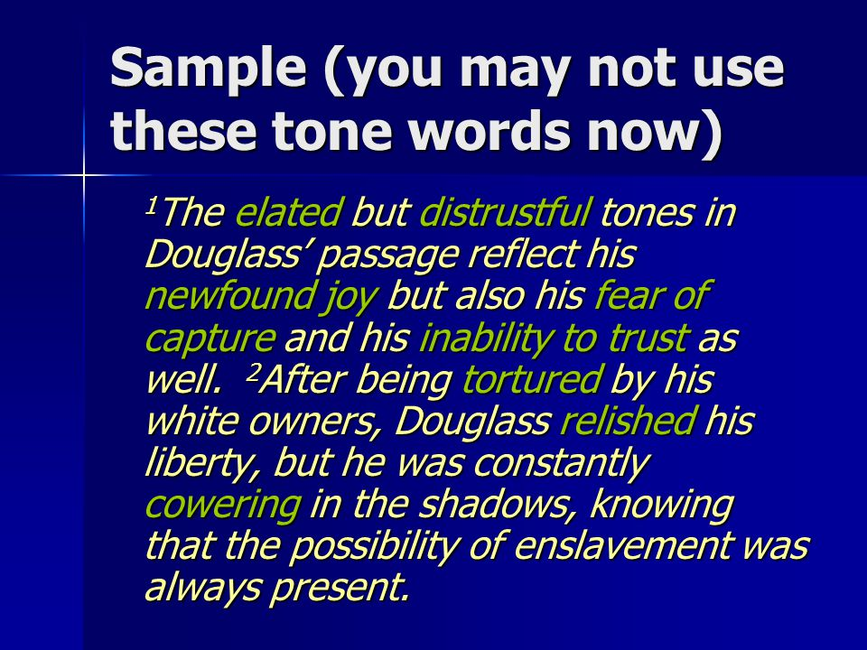 Sample (you may not use these tone words now) 1 The elated but distrustful tones in Douglass' passage reflect his newfound joy but also his fear of capture and his inability to trust as well.