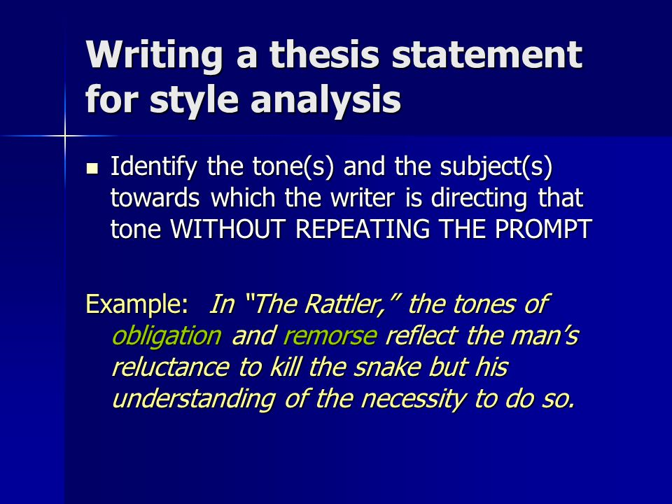 Writing a thesis statement for style analysis Identify the tone(s) and the subject(s) towards which the writer is directing that tone WITHOUT REPEATING THE PROMPT Identify the tone(s) and the subject(s) towards which the writer is directing that tone WITHOUT REPEATING THE PROMPT Example: In The Rattler, the tones of obligation and remorse reflect the man's reluctance to kill the snake but his understanding of the necessity to do so.