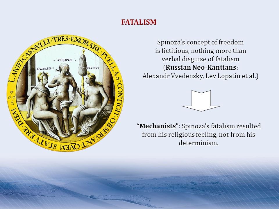 Spinoza's concept of freedom is fictitious, nothing more than verbal disguise of fatalism (Russian Neo-Kantians: Alexandr Vvedensky, Lev Lopatin et al.) Mechanists : Spinoza's fatalism resulted from his religious feeling, not from his determinism.