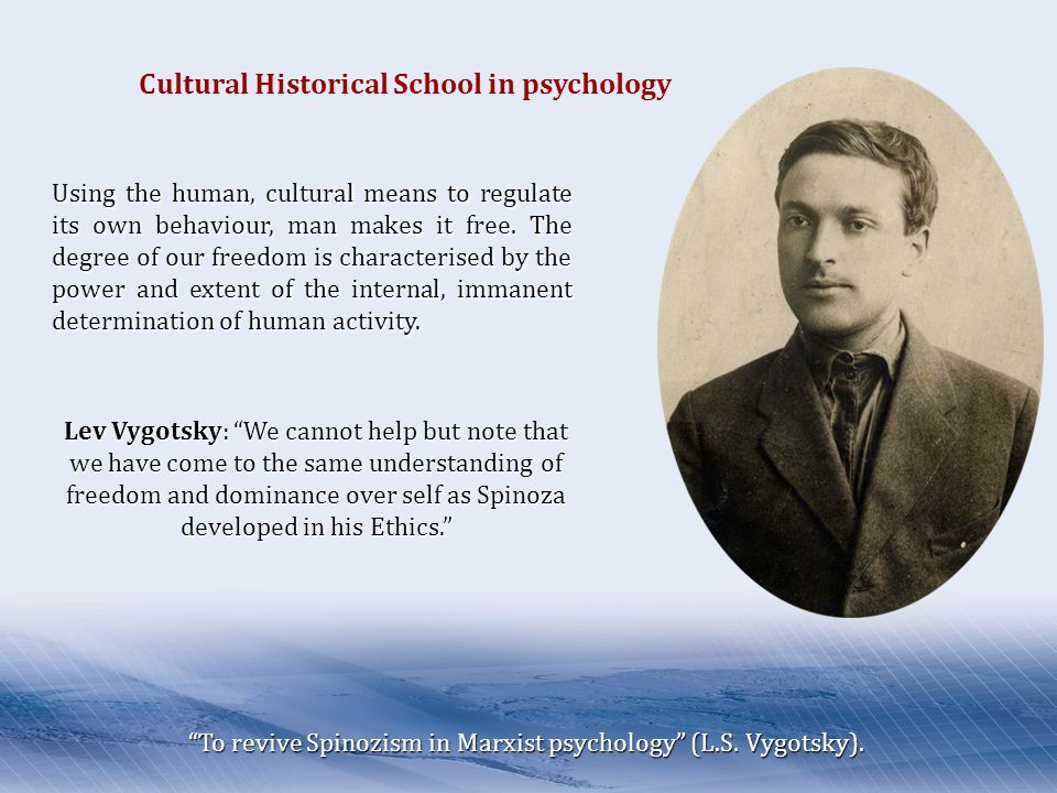 Lev Vygotsky: We cannot help but note that we have come to the same understanding of freedom and dominance over self as Spinoza developed in his Ethics. Cultural Historical School in psychology Using the human, cultural means to regulate its own behaviour, man makes it free.