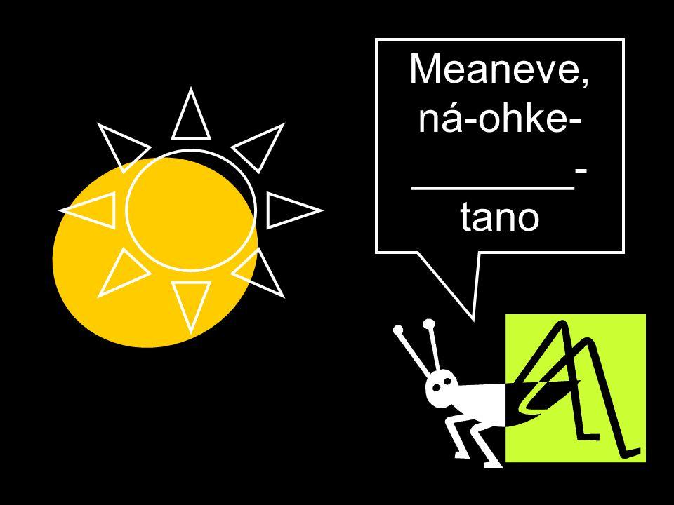 Meaneve, ná-ohke- _______- tano