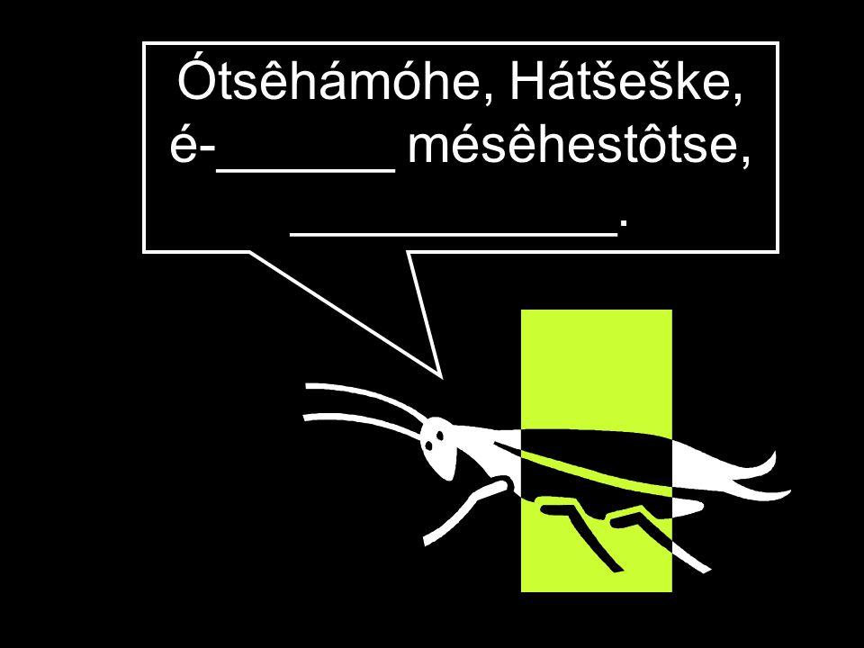 Ótsêhámóhe, Hátšeške, é-______ mésêhestôtse, ___________.