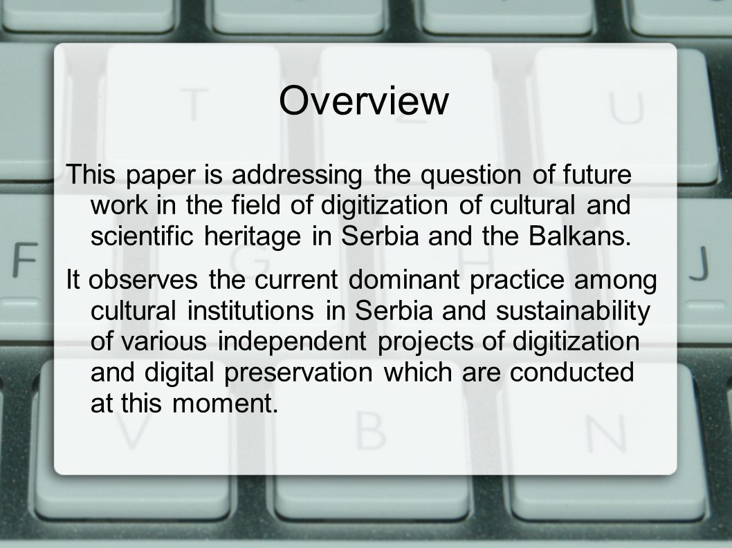 Overview This paper is addressing the question of future work in the field of digitization of cultural and scientific heritage in Serbia and the Balkans.