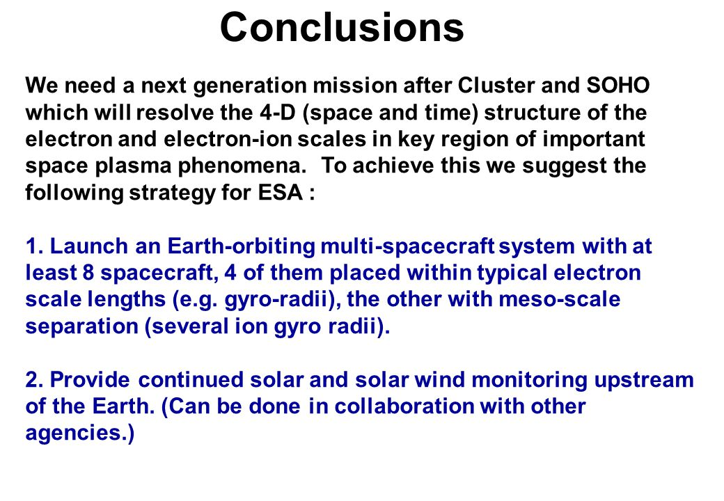 Conclusions We need a next generation mission after Cluster and SOHO which will resolve the 4-D (space and time) structure of the electron and electron-ion scales in key region of important space plasma phenomena.