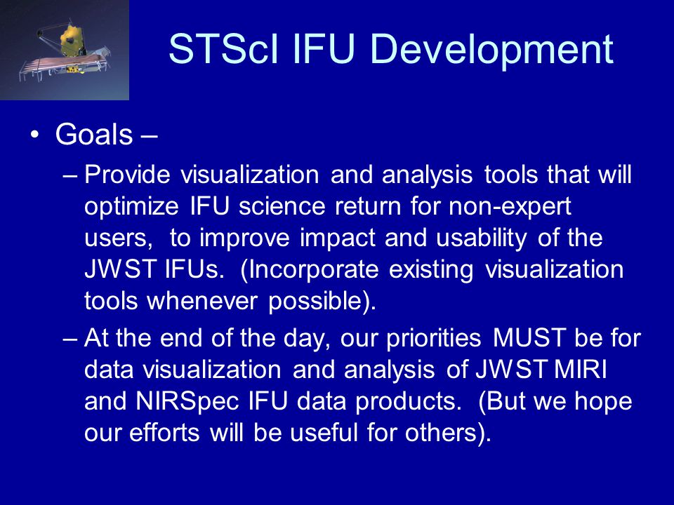 STScI IFU Development Goals – –Provide visualization and analysis tools that will optimize IFU science return for non-expert users, to improve impact