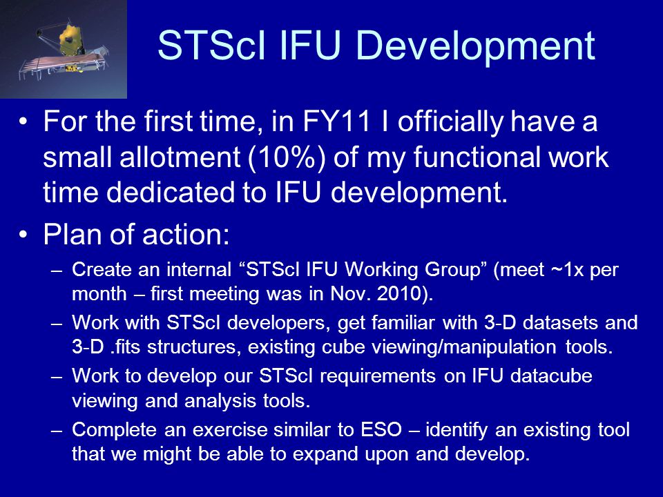 STScI IFU Development For the first time, in FY11 I officially have a small allotment (10%) of my functional work time dedicated to IFU development. P