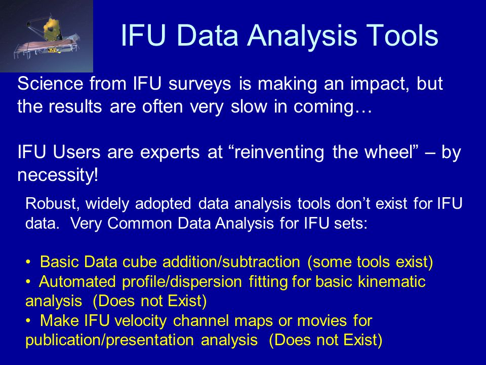 IFU Data Analysis Tools Science from IFU surveys is making an impact, but the results are often very slow in coming… IFU Users are experts at reinventing the wheel – by necessity.