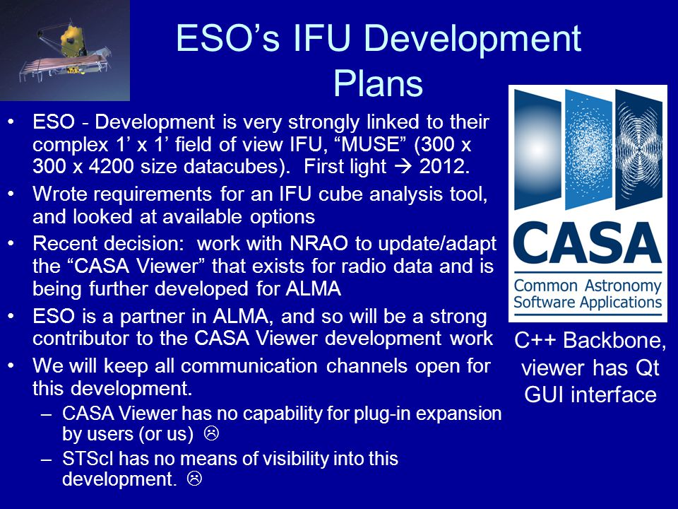 ESO's IFU Development Plans ESO - Development is very strongly linked to their complex 1' x 1' field of view IFU, MUSE (300 x 300 x 4200 size datacubes).