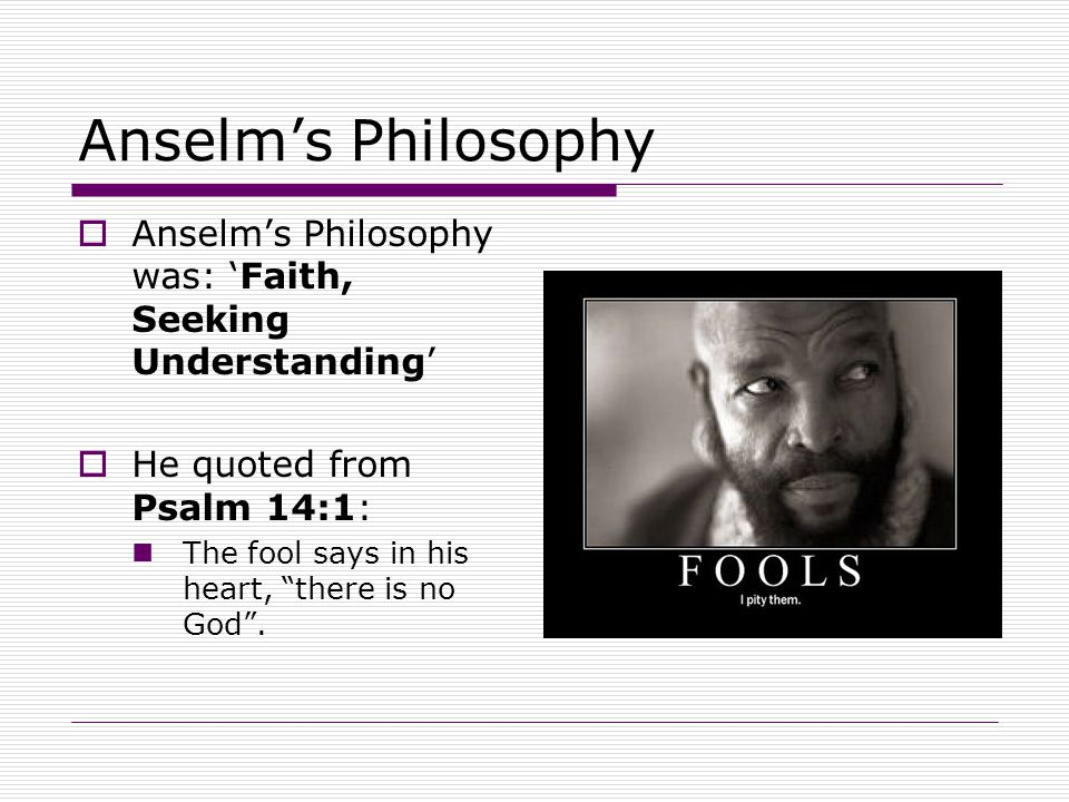 Anselm's Philosophy  Anselm's Philosophy was: 'Faith, Seeking Understanding'  He quoted from Psalm 14:1: The fool says in his heart, there is no God .