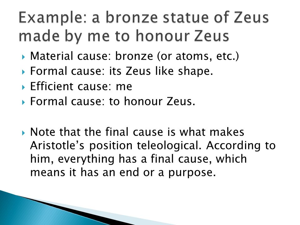  Material cause: bronze (or atoms, etc.)  Formal cause: its Zeus like shape.  Efficient cause: me  Formal cause: to honour Zeus.  Note that the f