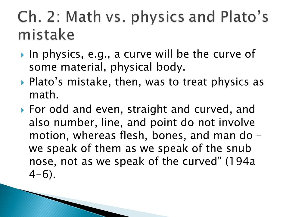  In physics, e.g., a curve will be the curve of some material, physical body.  Plato's mistake, then, was to treat physics as math.  For odd and ev