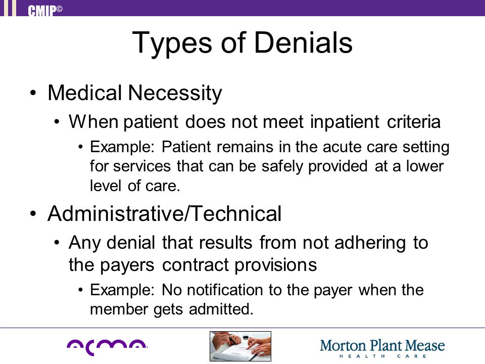 Types of Denials Medical Necessity When patient does not meet inpatient criteria Example: Patient remains in the acute care setting for services that can be safely provided at a lower level of care.