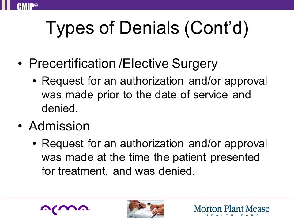 Types of Denials (Cont'd) Precertification /Elective Surgery Request for an authorization and/or approval was made prior to the date of service and denied.