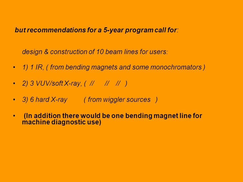 but recommendations for a 5-year program call for: design & construction of 10 beam lines for users : 1) 1 IR, ( from bending magnets and some monochromators ) 2) 3 VUV/soft X-ray, ( // // // ) 3) 6 hard X-ray ( from wiggler sources ) (In addition there would be one bending magnet line for machine diagnostic use)