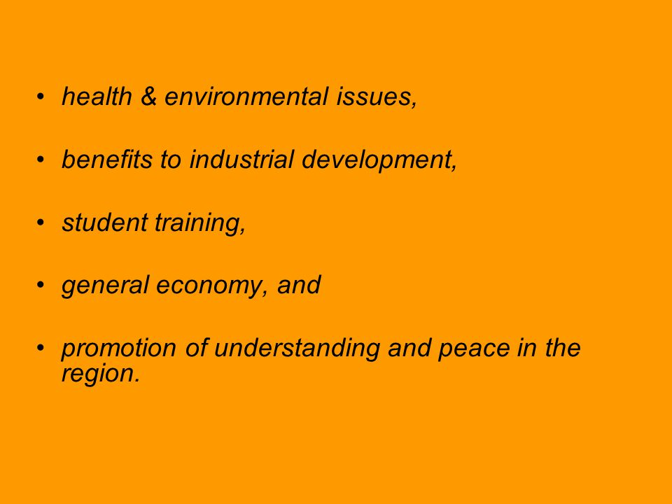 health & environmental issues, benefits to industrial development, student training, general economy, and promotion of understanding and peace in the region.