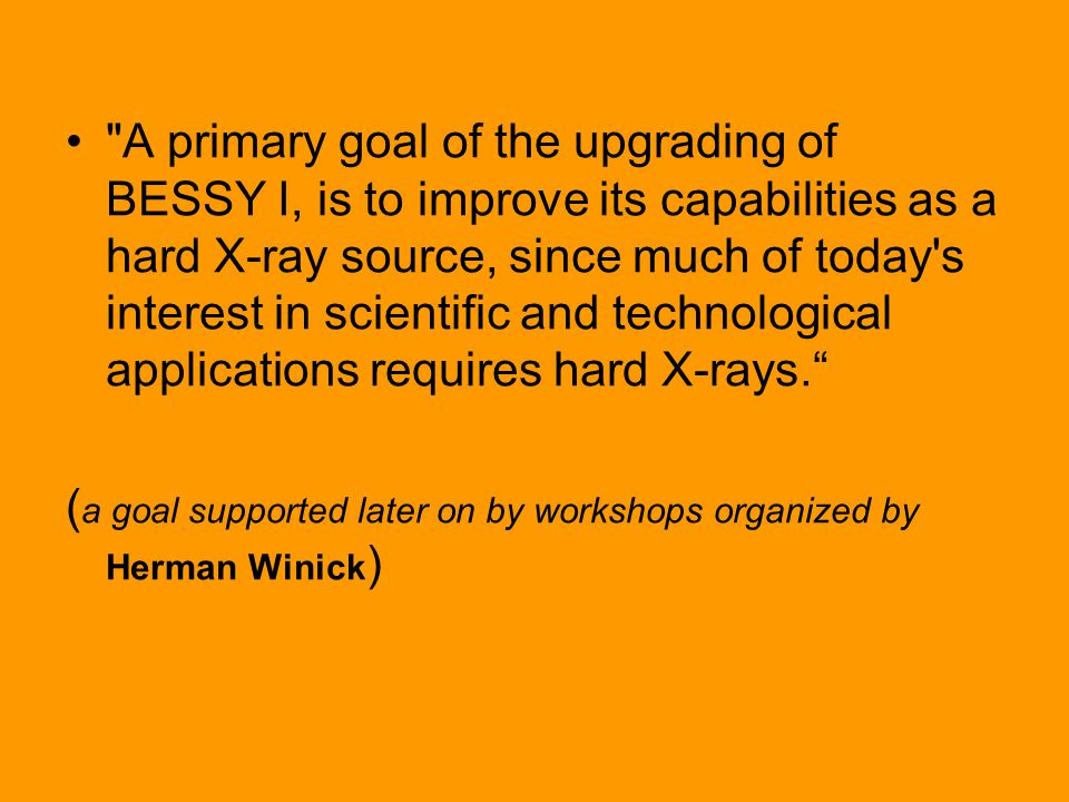 A primary goal of the upgrading of BESSY I, is to improve its capabilities as a hard X-ray source, since much of today s interest in scientific and technological applications requires hard X-rays. ( a goal supported later on by workshops organized by Herman Winick )