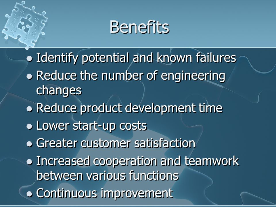 Benefits Identify potential and known failures Reduce the number of engineering changes Reduce product development time Lower start-up costs Greater customer satisfaction Increased cooperation and teamwork between various functions Continuous improvement Identify potential and known failures Reduce the number of engineering changes Reduce product development time Lower start-up costs Greater customer satisfaction Increased cooperation and teamwork between various functions Continuous improvement