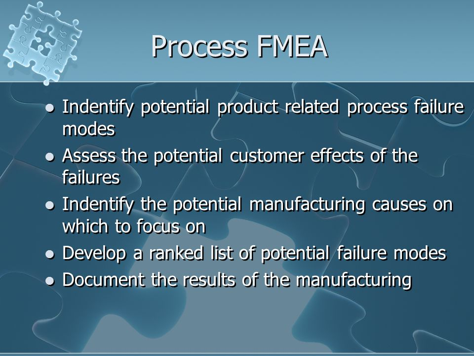 Process FMEA Indentify potential product related process failure modes Assess the potential customer effects of the failures Indentify the potential manufacturing causes on which to focus on Develop a ranked list of potential failure modes Document the results of the manufacturing Indentify potential product related process failure modes Assess the potential customer effects of the failures Indentify the potential manufacturing causes on which to focus on Develop a ranked list of potential failure modes Document the results of the manufacturing