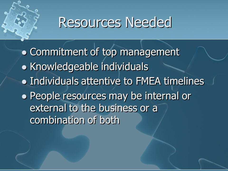 Resources Needed Commitment of top management Knowledgeable individuals Individuals attentive to FMEA timelines People resources may be internal or external to the business or a combination of both Commitment of top management Knowledgeable individuals Individuals attentive to FMEA timelines People resources may be internal or external to the business or a combination of both