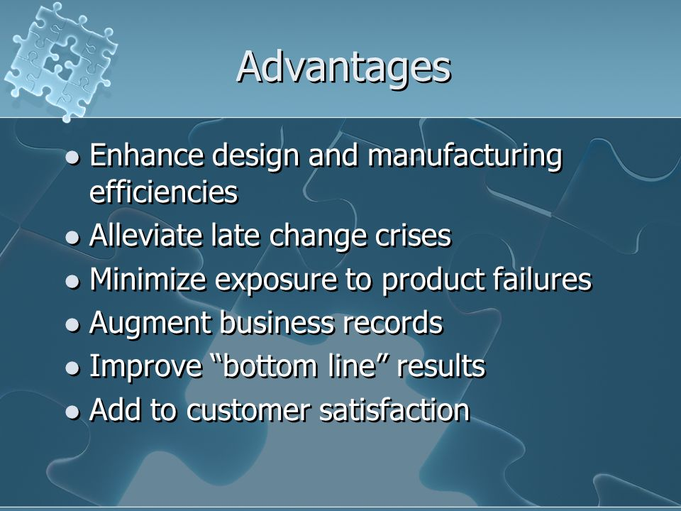 Advantages Enhance design and manufacturing efficiencies Alleviate late change crises Minimize exposure to product failures Augment business records Improve bottom line results Add to customer satisfaction Enhance design and manufacturing efficiencies Alleviate late change crises Minimize exposure to product failures Augment business records Improve bottom line results Add to customer satisfaction