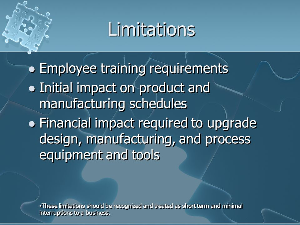 Limitations Employee training requirements Initial impact on product and manufacturing schedules Financial impact required to upgrade design, manufacturing, and process equipment and tools ▪These limitations should be recognized and treated as short term and minimal interruptions to a business.