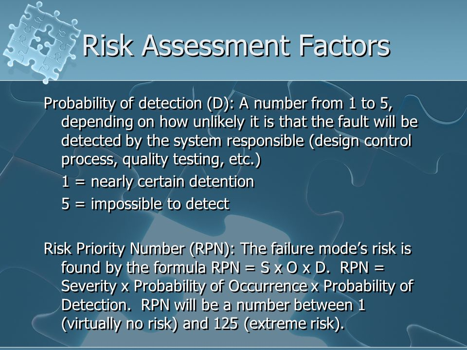 Risk Assessment Factors Probability of detection (D): A number from 1 to 5, depending on how unlikely it is that the fault will be detected by the system responsible (design control process, quality testing, etc.) 1 = nearly certain detention 5 = impossible to detect Risk Priority Number (RPN): The failure mode's risk is found by the formula RPN = S x O x D.