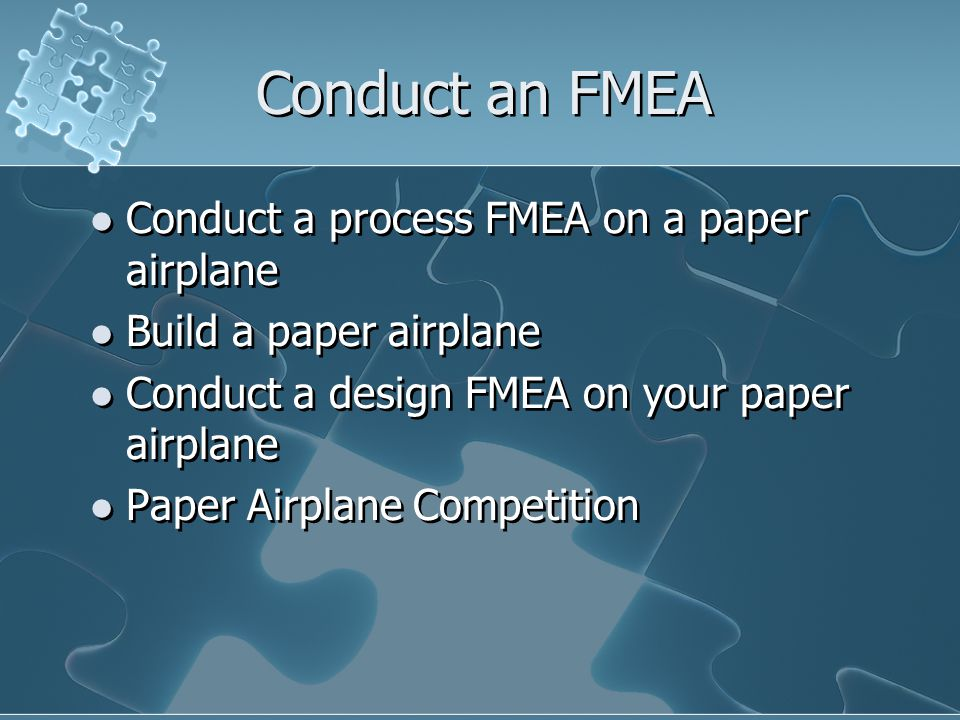 Conduct an FMEA Conduct a process FMEA on a paper airplane Build a paper airplane Conduct a design FMEA on your paper airplane Paper Airplane Competition Conduct a process FMEA on a paper airplane Build a paper airplane Conduct a design FMEA on your paper airplane Paper Airplane Competition