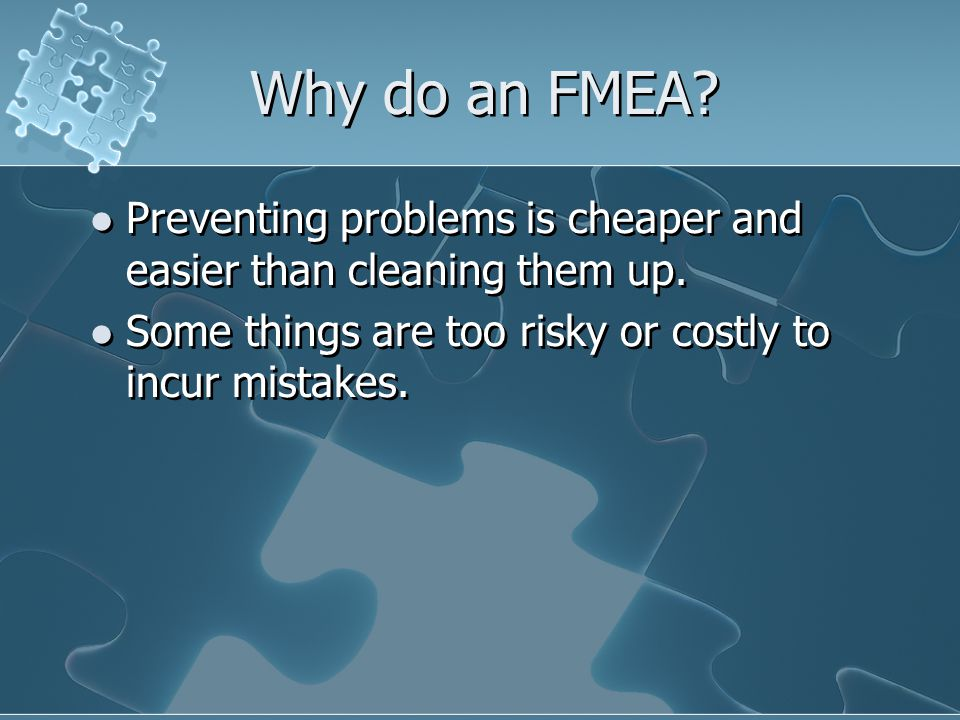 Why do an FMEA.Preventing problems is cheaper and easier than cleaning them up.