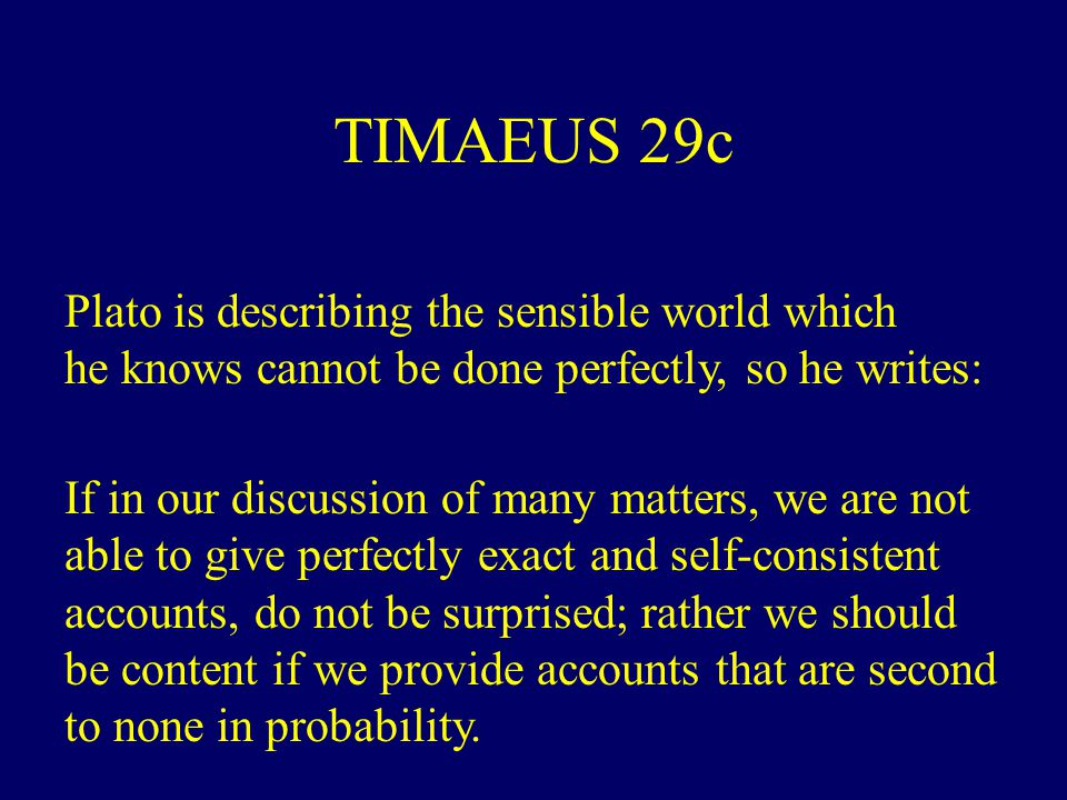 TIMAEUS 29c Plato is describing the sensible world which he knows cannot be done perfectly, so he writes: If in our discussion of many matters, we are