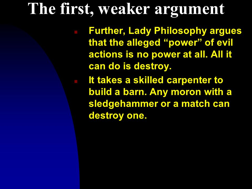 The first, weaker argument n Further, Lady Philosophy argues that the alleged power of evil actions is no power at all.