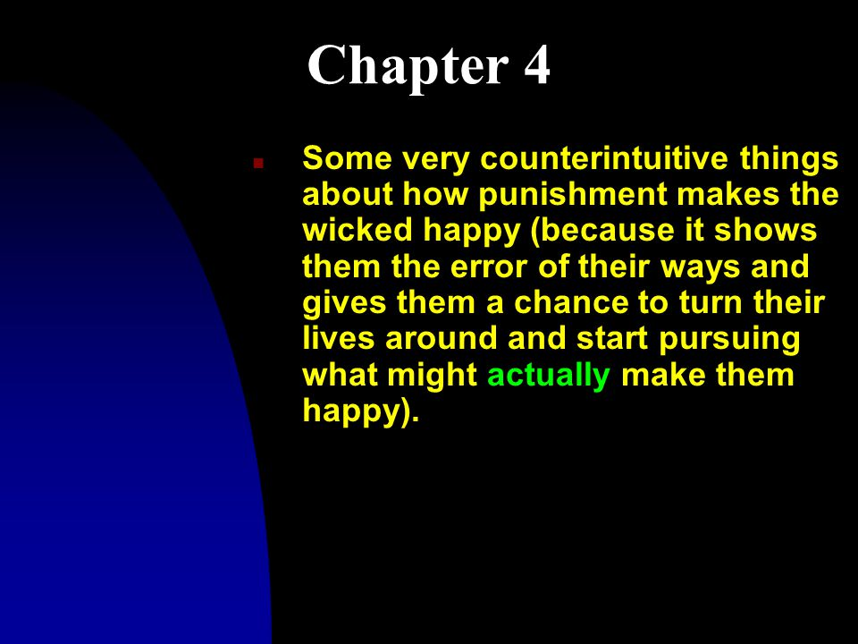 Chapter 4 n Some very counterintuitive things about how punishment makes the wicked happy (because it shows them the error of their ways and gives them a chance to turn their lives around and start pursuing what might actually make them happy).