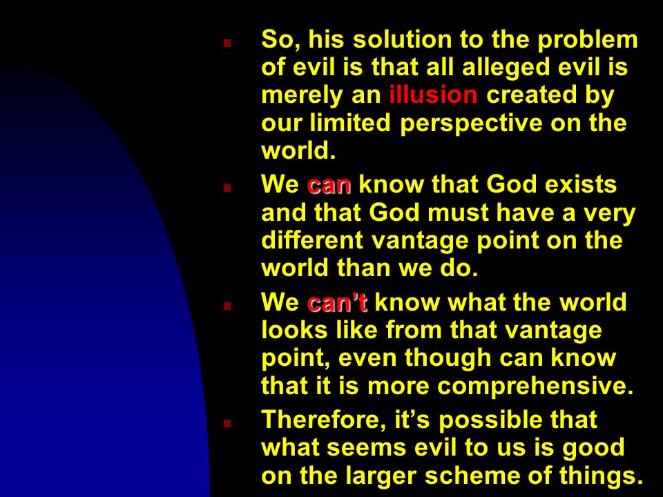 n So, his solution to the problem of evil is that all alleged evil is merely an illusion created by our limited perspective on the world.