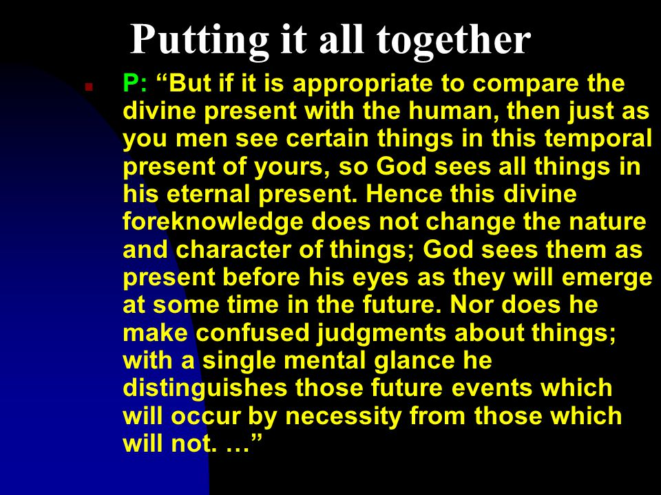 Putting it all together n P: But if it is appropriate to compare the divine present with the human, then just as you men see certain things in this temporal present of yours, so God sees all things in his eternal present.