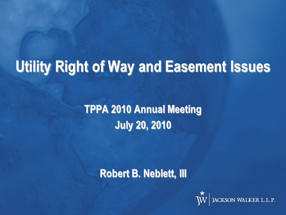 Utility Right of Way and Easement Issues TPPA 2010 Annual Meeting July 20, 2010 Robert B.