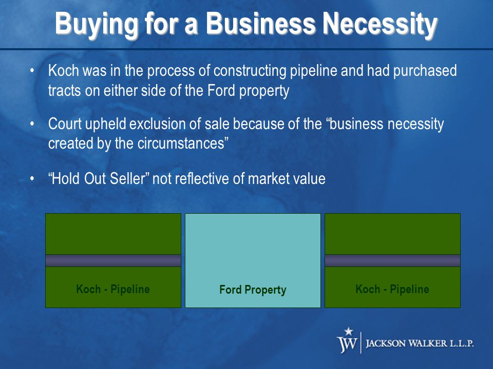 Buying for a Business Necessity Ford Property Koch - Pipeline Koch was in the process of constructing pipeline and had purchased tracts on either side of the Ford property Court upheld exclusion of sale because of the business necessity created by the circumstances Hold Out Seller not reflective of market value