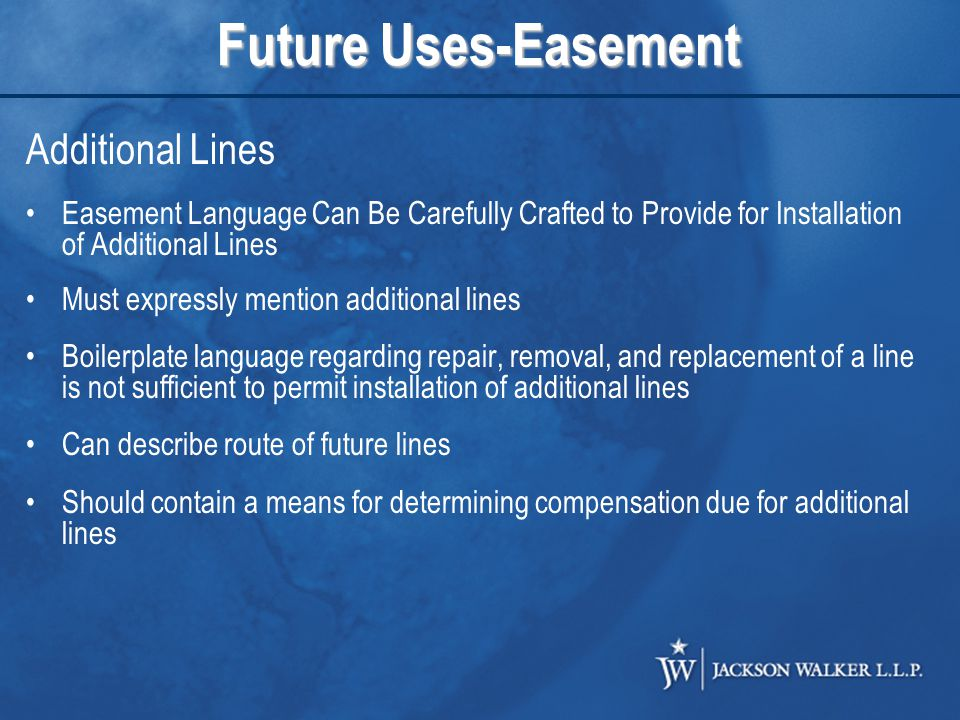 Future Uses-Easement Additional Lines Easement Language Can Be Carefully Crafted to Provide for Installation of Additional Lines Must expressly mention additional lines Boilerplate language regarding repair, removal, and replacement of a line is not sufficient to permit installation of additional lines Can describe route of future lines Should contain a means for determining compensation due for additional lines