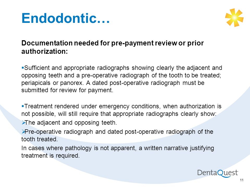 Endodontic… Documentation needed for pre-payment review or prior authorization:  Sufficient and appropriate radiographs showing clearly the adjacent and opposing teeth and a pre-operative radiograph of the tooth to be treated; periapicals or panorex.