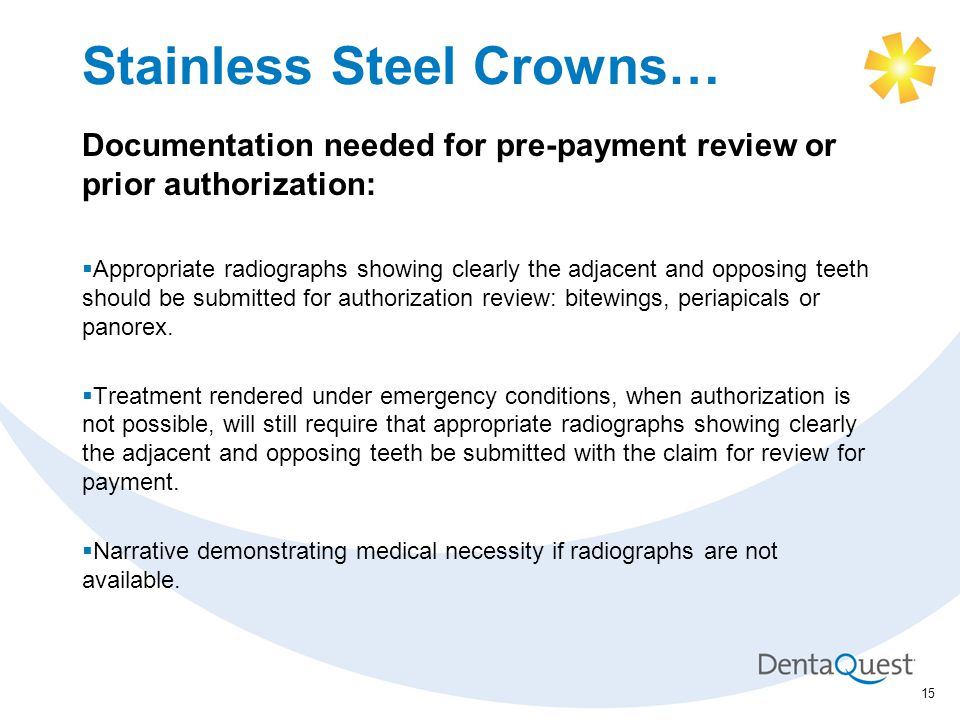 Stainless Steel Crowns… Documentation needed for pre-payment review or prior authorization:  Appropriate radiographs showing clearly the adjacent and opposing teeth should be submitted for authorization review: bitewings, periapicals or panorex.