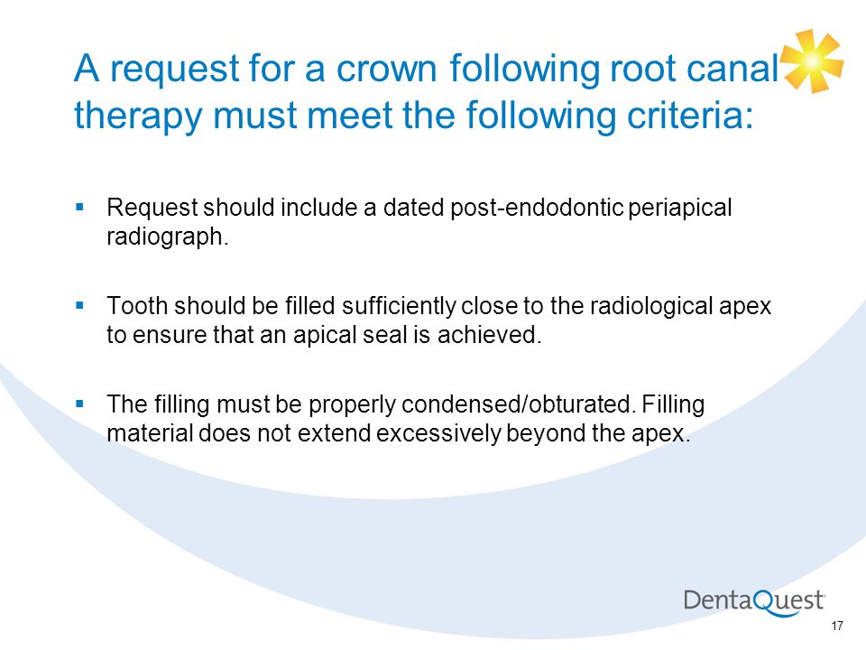 A request for a crown following root canal therapy must meet the following criteria:  Request should include a dated post-endodontic periapical radiograph.