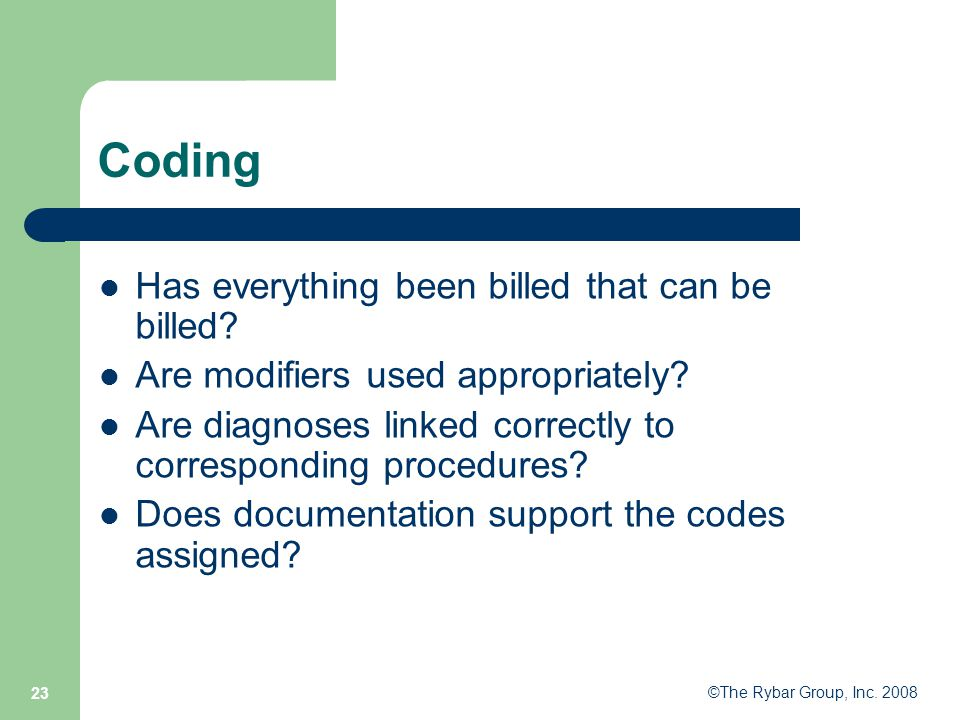 ©The Rybar Group, Inc. 2008 23 Coding Has everything been billed that can be billed.