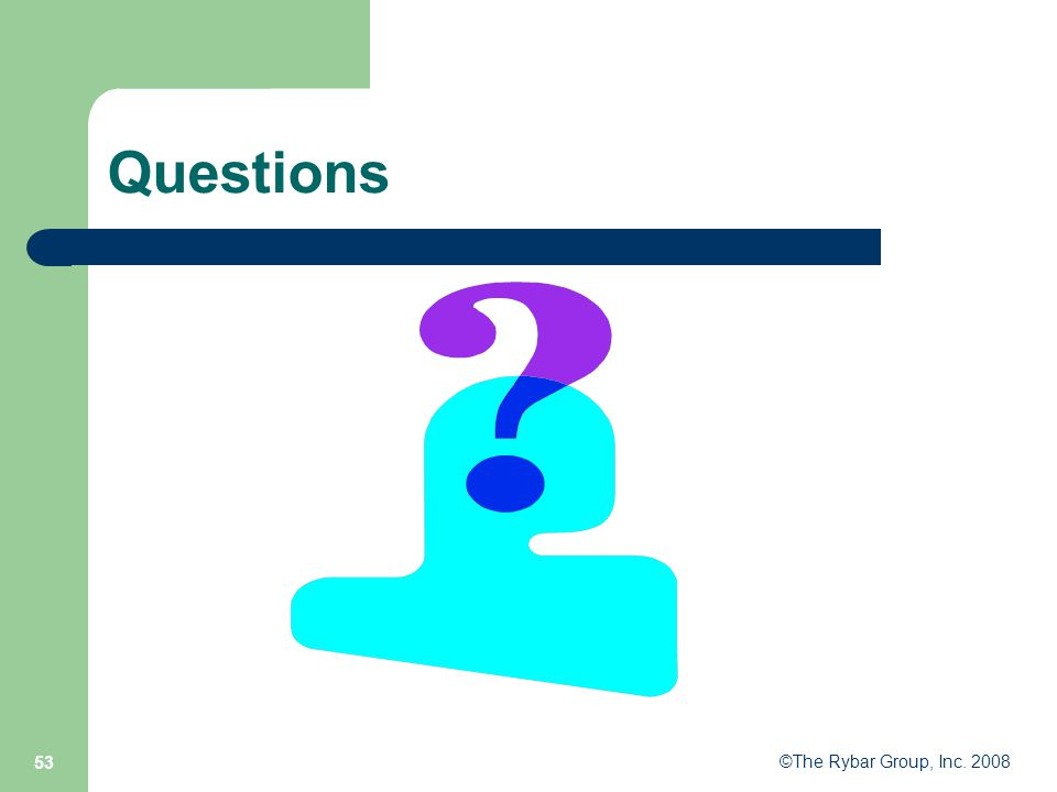 ©The Rybar Group, Inc. 2008 53 Questions