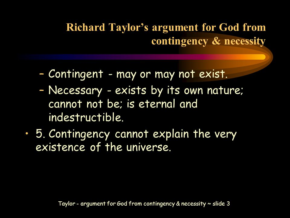 Taylor - argument for God from contingency & necessity ~ slide 3 Richard Taylor's argument for God from contingency & necessity –Contingent - may or may not exist.