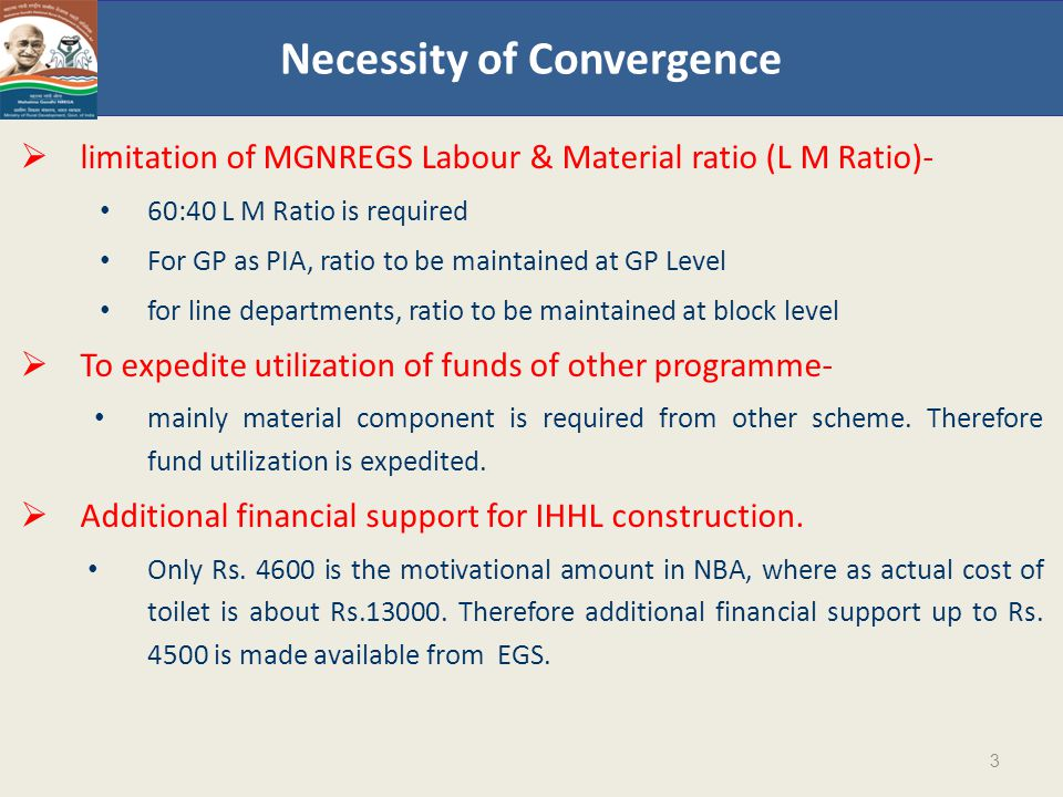 Necessity of Convergence  limitation of MGNREGS Labour & Material ratio (L M Ratio)- 60:40 L M Ratio is required For GP as PIA, ratio to be maintained at GP Level for line departments, ratio to be maintained at block level  To expedite utilization of funds of other programme- mainly material component is required from other scheme.