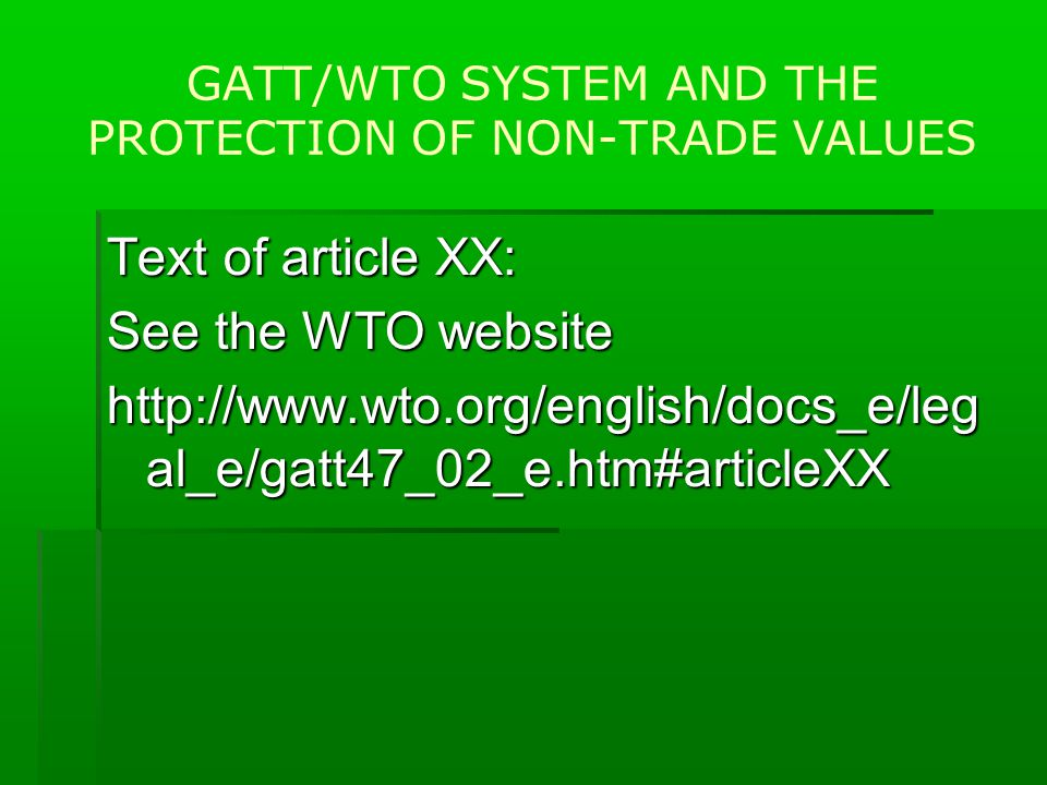 GATT/WTO SYSTEM AND THE PROTECTION OF NON-TRADE VALUES Text of article XX: See the WTO website http://www.wto.org/english/docs_e/leg al_e/gatt47_02_e.htm#articleXX