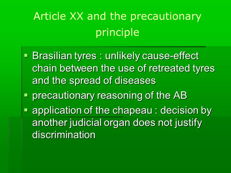 Article XX and the precautionary principle  Brasilian tyres : unlikely cause-effect chain between the use of retreated tyres and the spread of diseases  precautionary reasoning of the AB  application of the chapeau : decision by another judicial organ does not justify discrimination